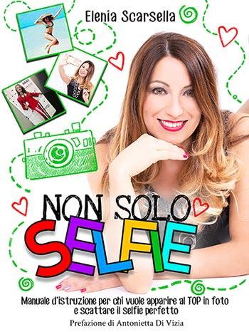 Il libro di Elenia Scarsella Non solo Selfie: Manuale d'istruzione per chi vuole apparire al TOP in foto e scattare il selfie perfetto